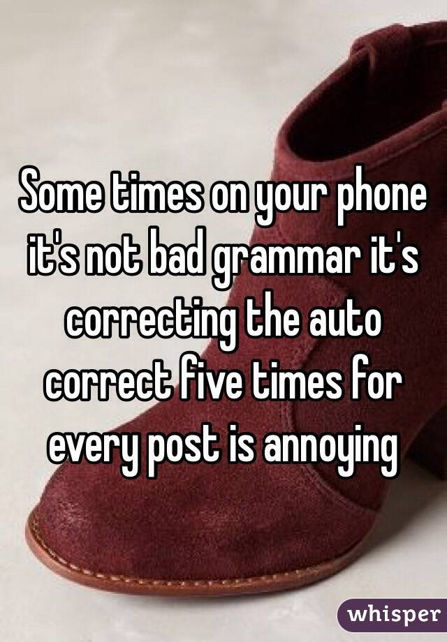 Some times on your phone it's not bad grammar it's correcting the auto correct five times for every post is annoying