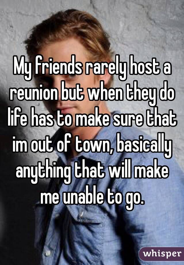 My friends rarely host a reunion but when they do life has to make sure that im out of town, basically anything that will make me unable to go.
