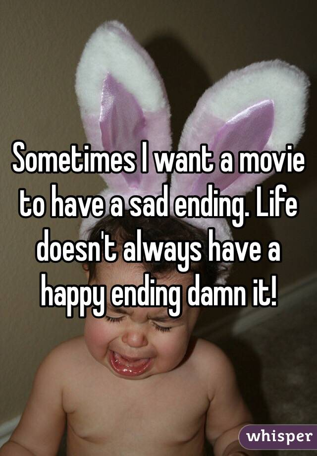 Sometimes I want a movie to have a sad ending. Life doesn't always have a happy ending damn it!