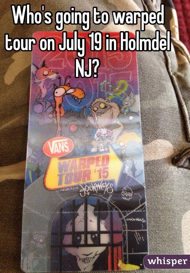 Who's going to warped tour on July 19 in Holmdel NJ?