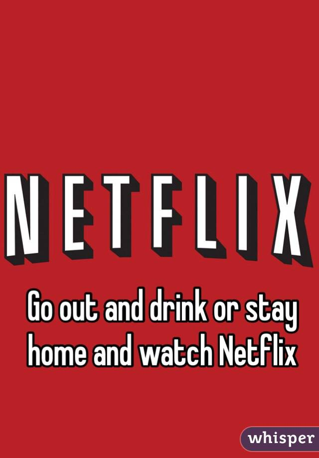 Go out and drink or stay home and watch Netflix