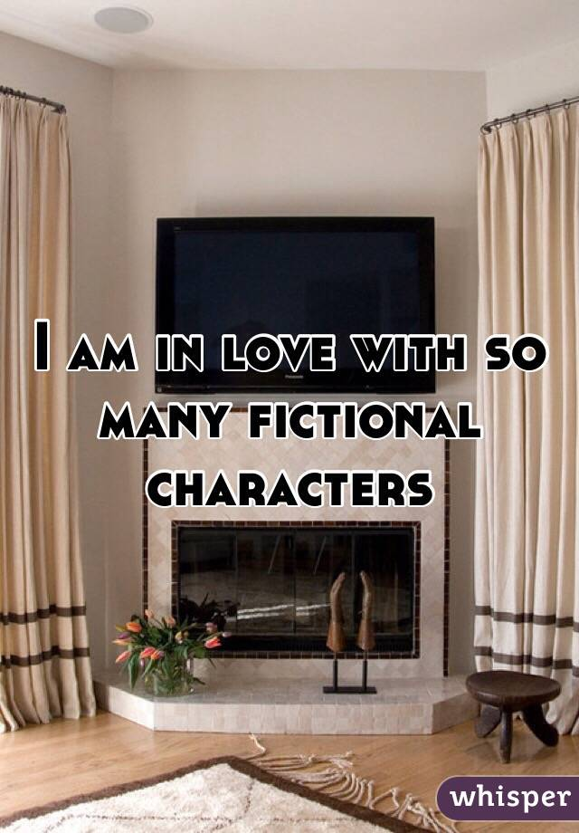 I am in love with so many fictional characters