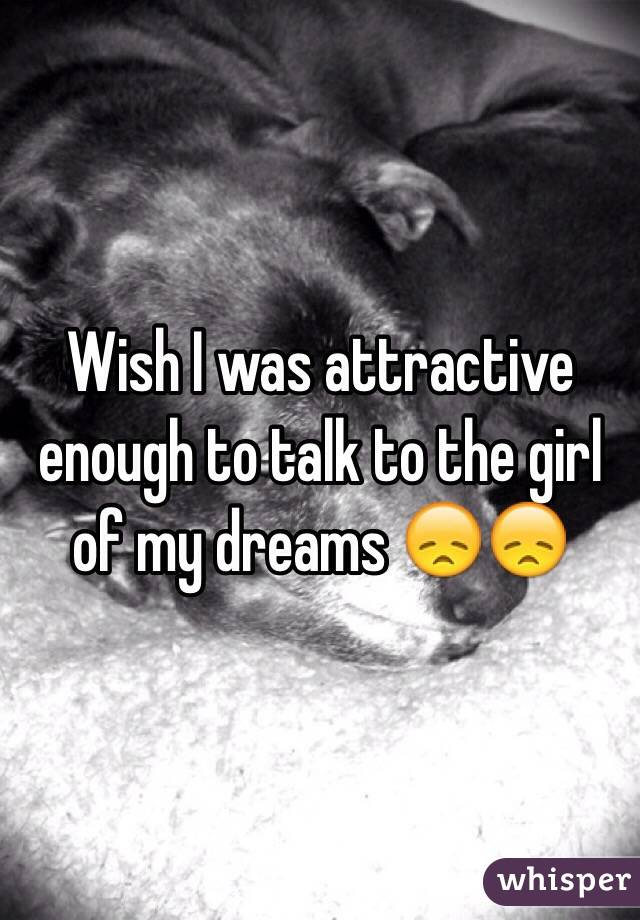 Wish I was attractive enough to talk to the girl of my dreams 😞😞