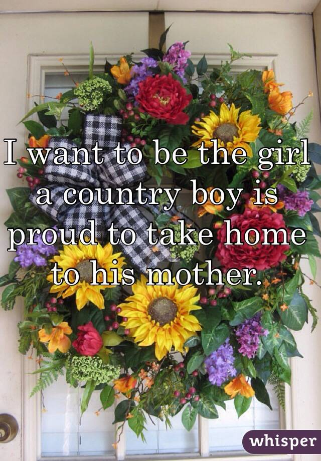 I want to be the girl a country boy is proud to take home to his mother.