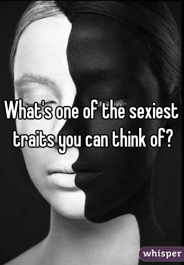 What's one of the sexiest traits you can think of?