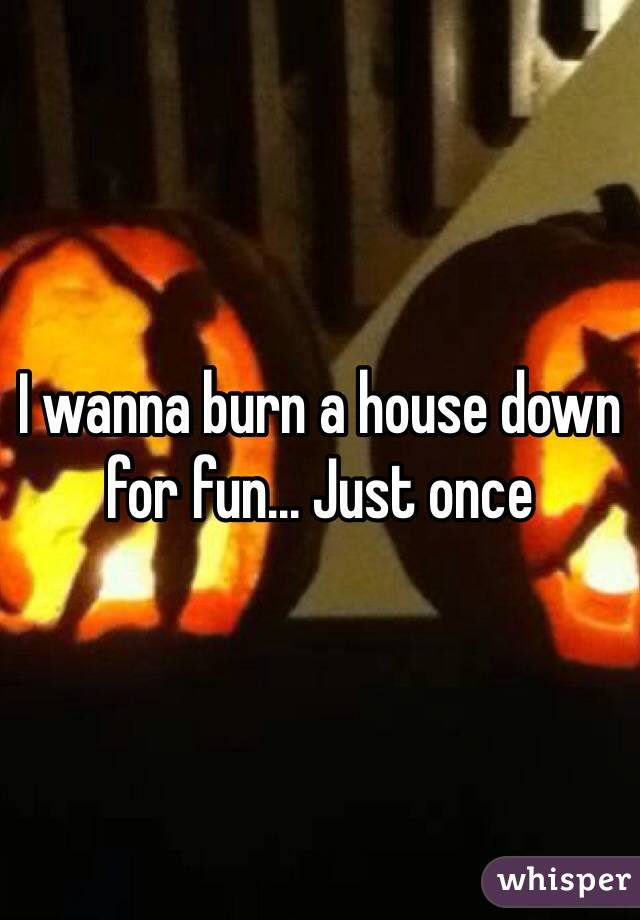 I wanna burn a house down for fun... Just once