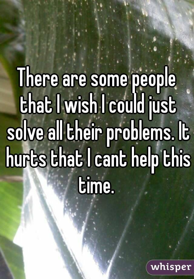 There are some people that I wish I could just solve all their problems. It hurts that I cant help this time.
