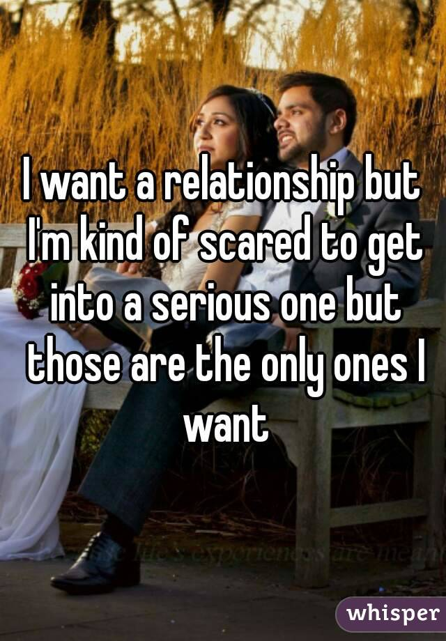 I want a relationship but I'm kind of scared to get into a serious one but those are the only ones I want