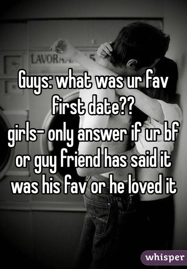 Guys: what was ur fav first date?? girls- only answer if ur bf or guy friend has said it was his fav or he loved it