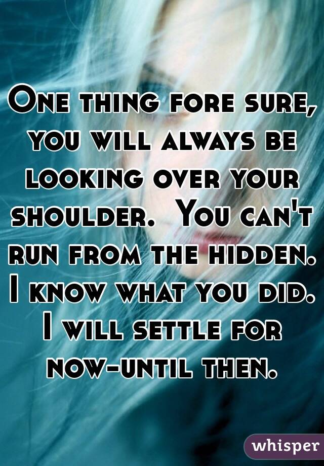 One thing fore sure, you will always be looking over your shoulder.  You can't run from the hidden.  I know what you did.  I will settle for now-until then.