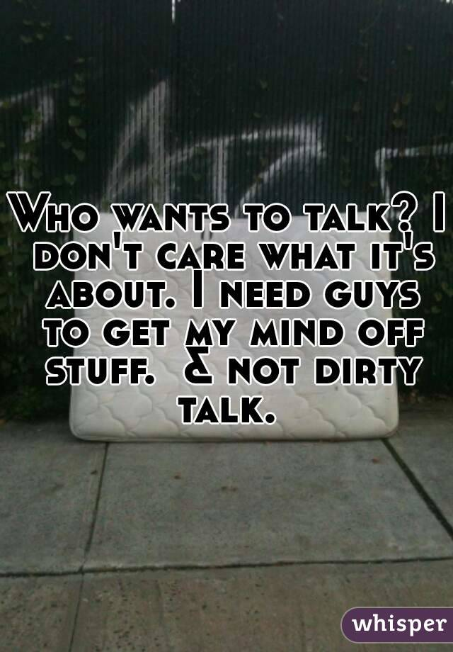 Who wants to talk? I don't care what it's about. I need guys to get my mind off stuff.  & not dirty talk.