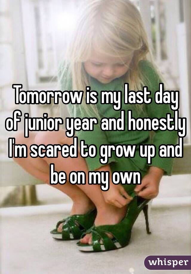 Tomorrow is my last day of junior year and honestly I'm scared to grow up and be on my own