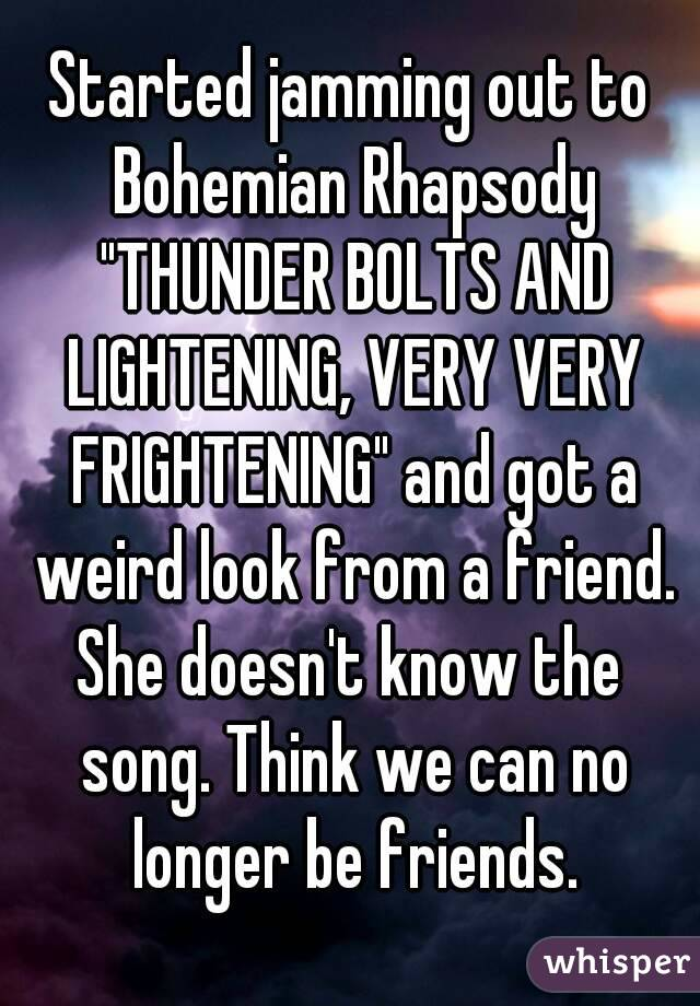 """Started jamming out to Bohemian Rhapsody """"THUNDER BOLTS AND LIGHTENING, VERY VERY FRIGHTENING"""" and got a weird look from a friend. She doesn't know the song. Think we can no longer be friends."""