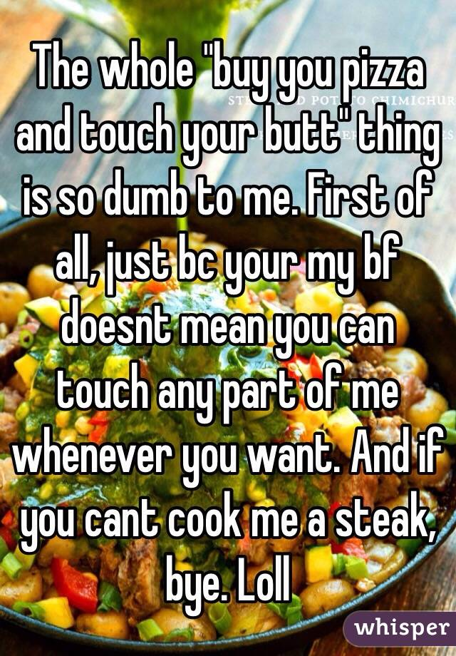 """The whole """"buy you pizza and touch your butt"""" thing is so dumb to me. First of all, just bc your my bf doesnt mean you can touch any part of me whenever you want. And if you cant cook me a steak, bye. Loll"""