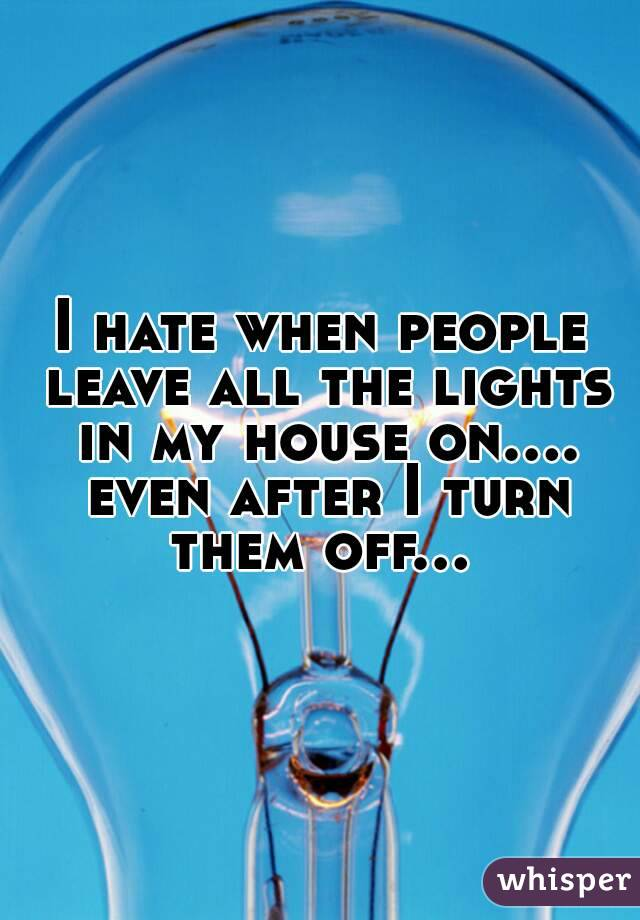 I hate when people leave all the lights in my house on.... even after I turn them off...