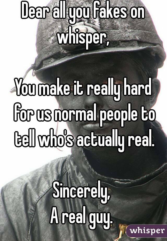 Dear all you fakes on whisper,   You make it really hard for us normal people to tell who's actually real.  Sincerely,  A real guy.