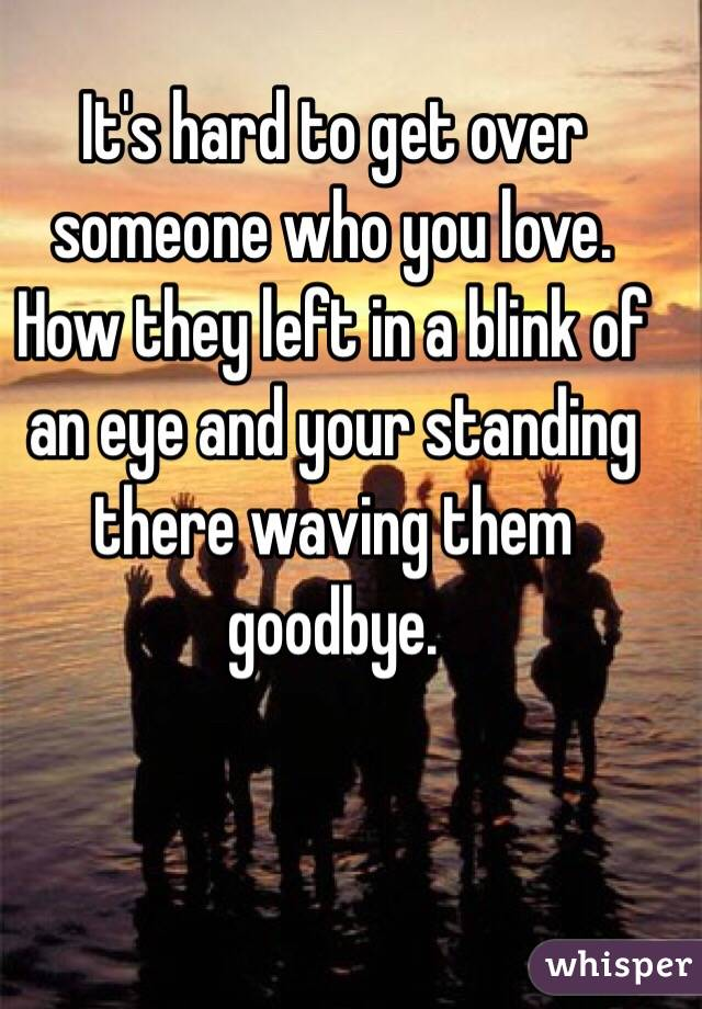 It's hard to get over someone who you love. How they left in a blink of an eye and your standing there waving them goodbye.