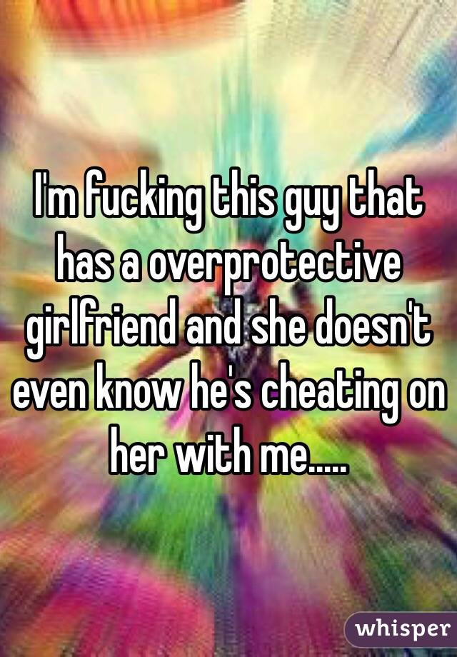 I'm fucking this guy that has a overprotective girlfriend and she doesn't even know he's cheating on her with me.....