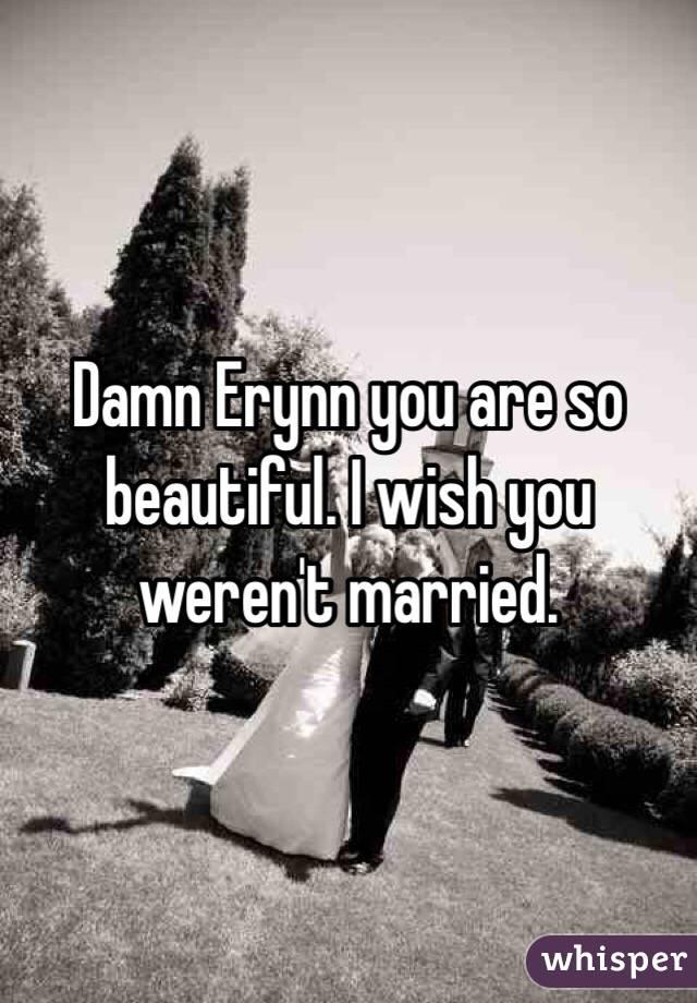 Damn Erynn you are so beautiful. I wish you weren't married.