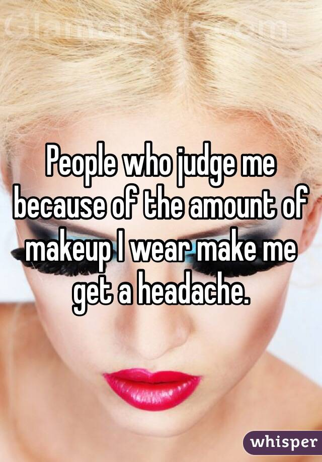 People who judge me because of the amount of makeup I wear make me get a headache.