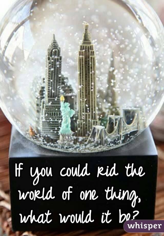 If you could rid the world of one thing,  what would it be?