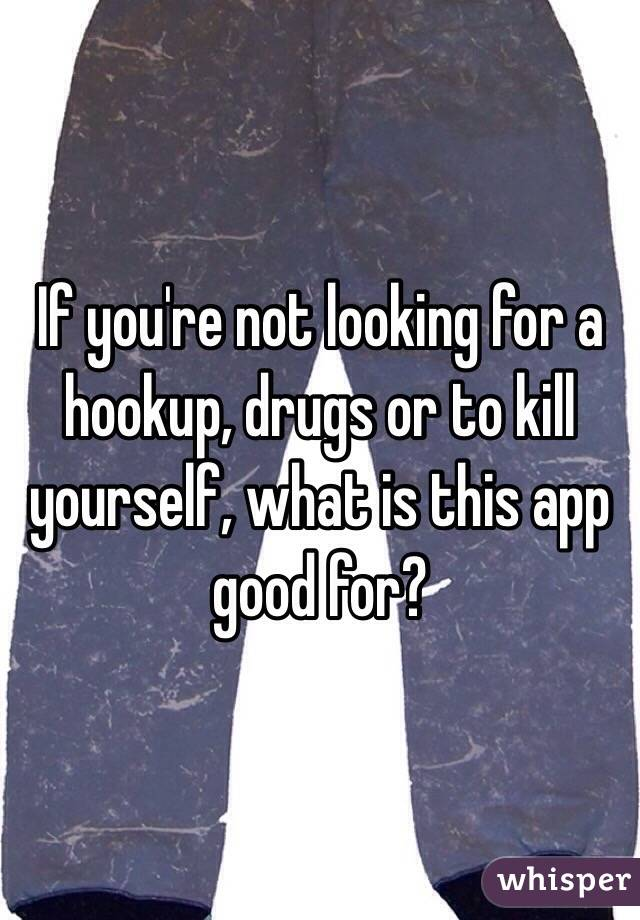 If you're not looking for a hookup, drugs or to kill yourself, what is this app good for?
