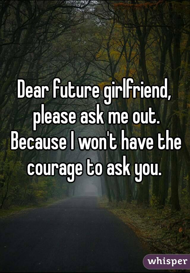 Dear future girlfriend, please ask me out. Because I won't have the courage to ask you.