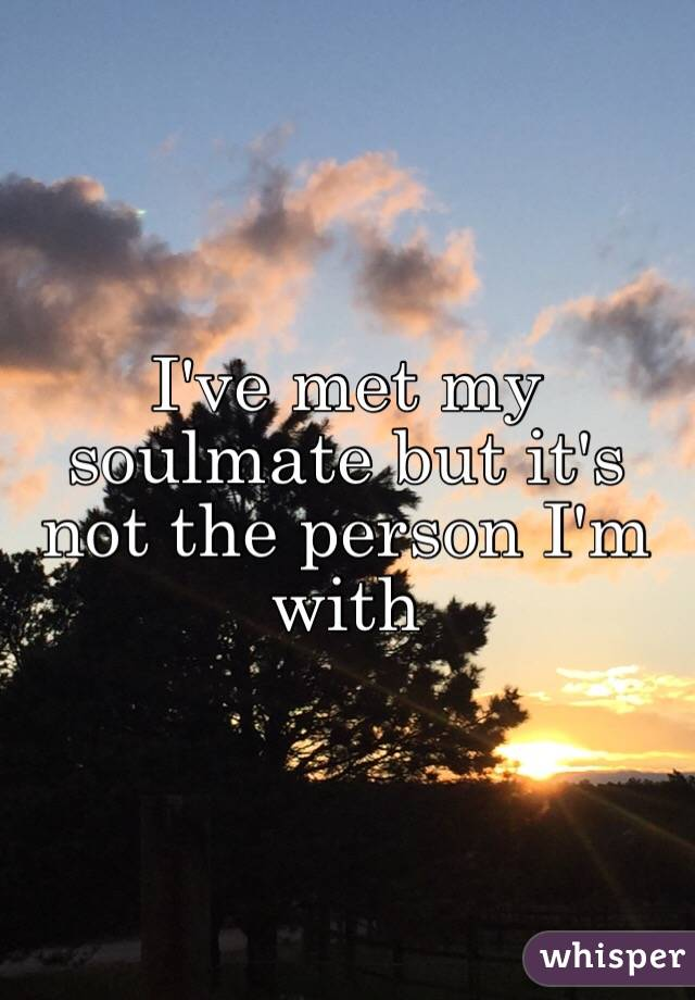 I've met my soulmate but it's not the person I'm with