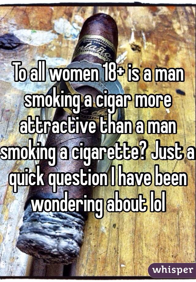 To all women 18+ is a man smoking a cigar more attractive than a man smoking a cigarette? Just a quick question I have been wondering about lol