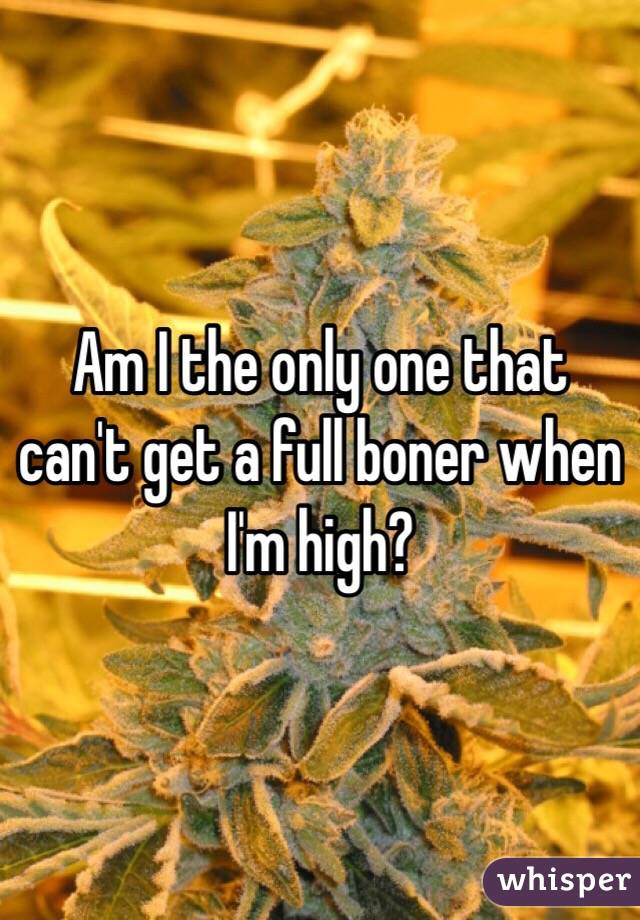 Am I the only one that can't get a full boner when I'm high?