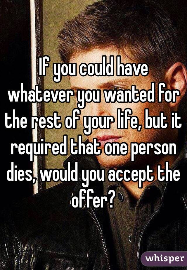 If you could have whatever you wanted for the rest of your life, but it required that one person dies, would you accept the offer?