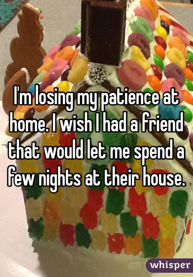 I'm losing my patience at home. I wish I had a friend that would let me spend a few nights at their house.