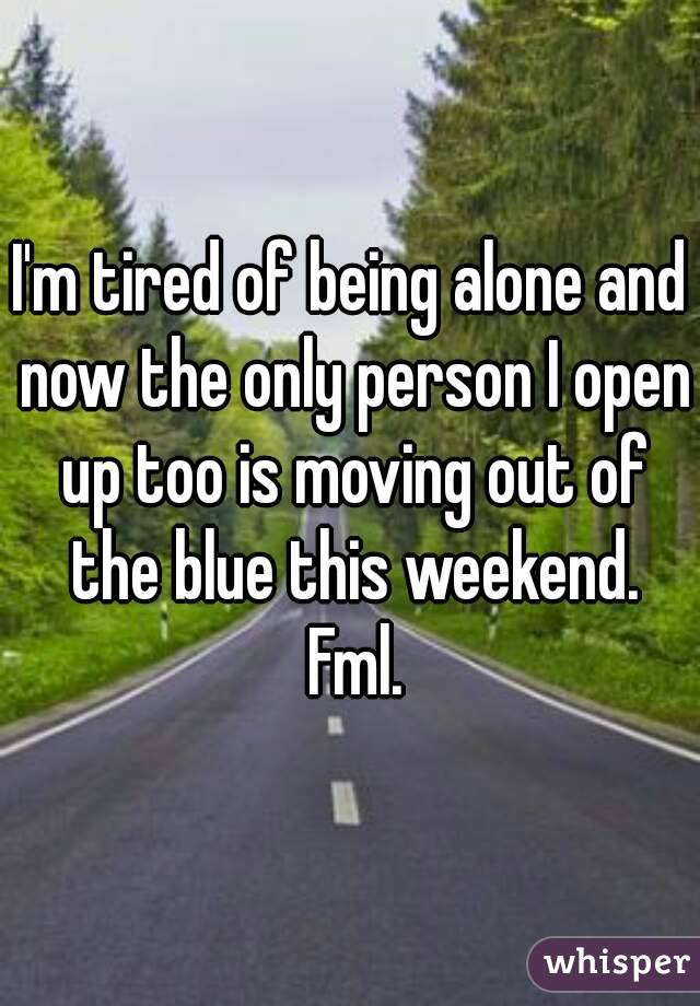 I'm tired of being alone and now the only person I open up too is moving out of the blue this weekend. Fml.