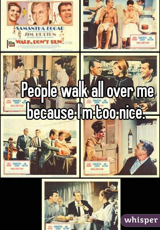 People walk all over me because I'm too nice.