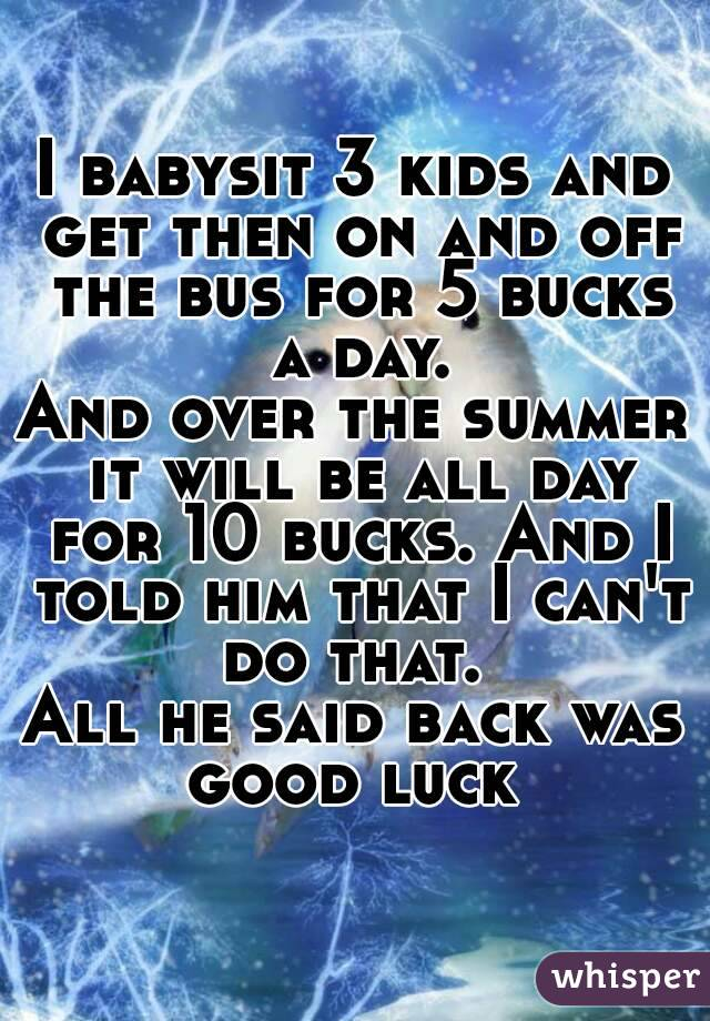 I babysit 3 kids and get then on and off the bus for 5 bucks a day. And over the summer it will be all day for 10 bucks. And I told him that I can't do that.  All he said back was good luck
