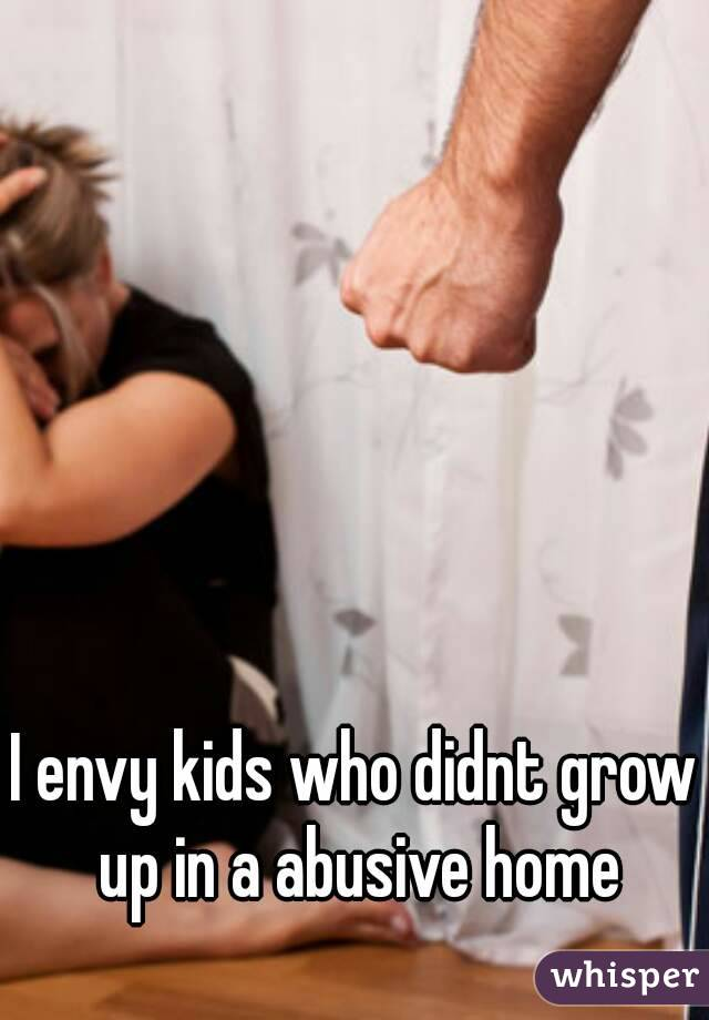 I envy kids who didnt grow up in a abusive home