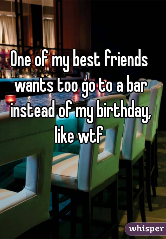 One of my best friends wants too go to a bar instead of my birthday, like wtf