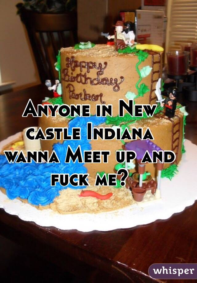 Anyone in New castle Indiana wanna Meet up and fuck me?
