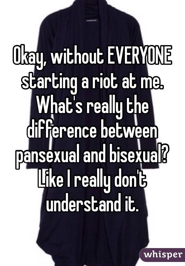 Okay, without EVERYONE starting a riot at me. What's really the difference between pansexual and bisexual? Like I really don't understand it.