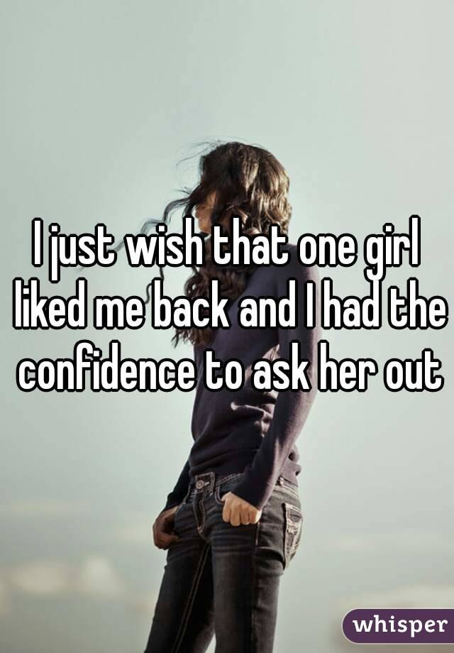 I just wish that one girl liked me back and I had the confidence to ask her out