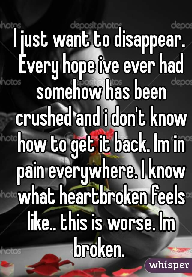 I just want to disappear. Every hope ive ever had somehow has been crushed and i don't know how to get it back. Im in pain everywhere. I know what heartbroken feels like.. this is worse. Im broken.