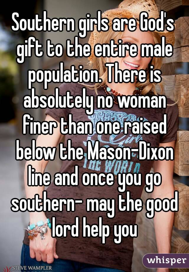 Southern girls are God's gift to the entire male population. There is absolutely no woman finer than one raised below the Mason-Dixon line and once you go southern- may the good lord help you