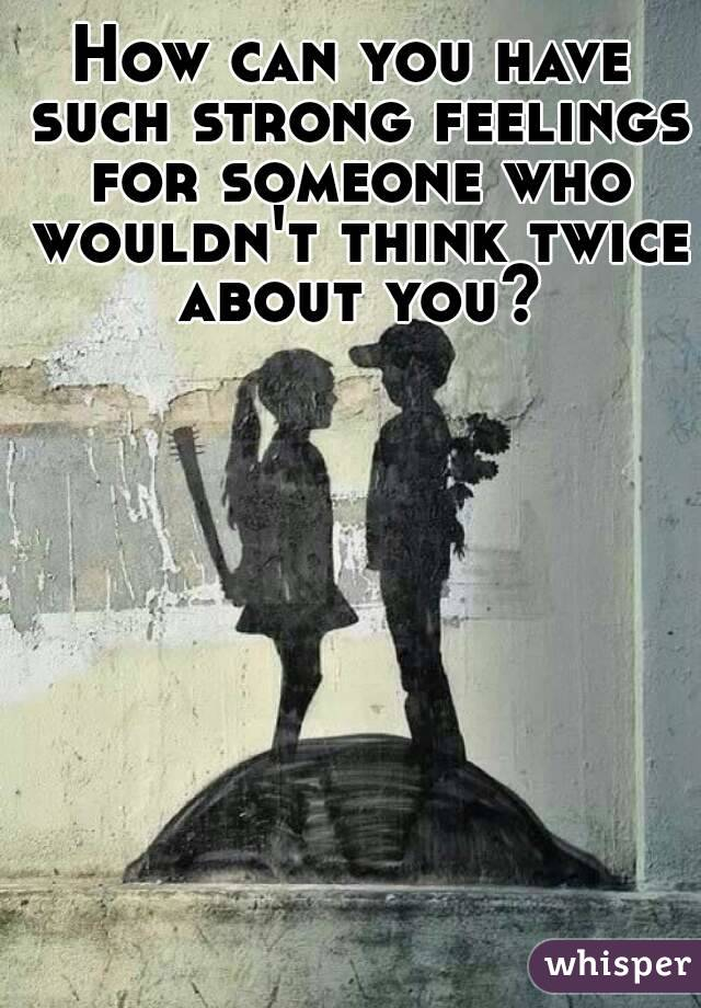 How can you have such strong feelings for someone who wouldn't think twice about you?