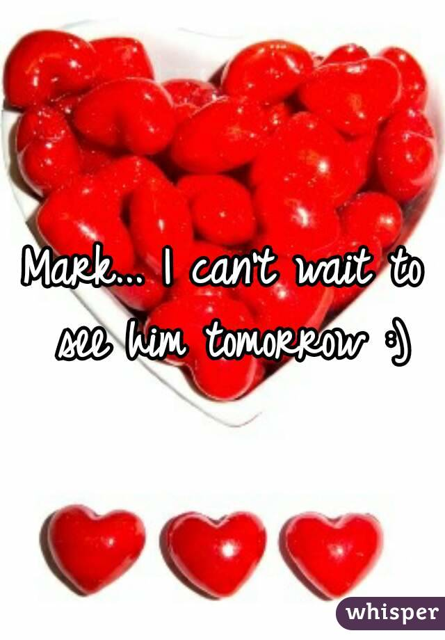 Mark... I can't wait to see him tomorrow :)