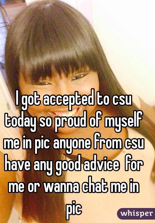 I got accepted to csu today so proud of myself me in pic anyone from csu have any good advice  for me or wanna chat me in pic
