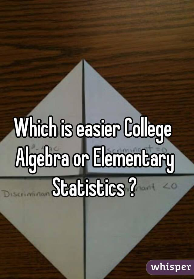 Which is easier College Algebra or Elementary Statistics ?