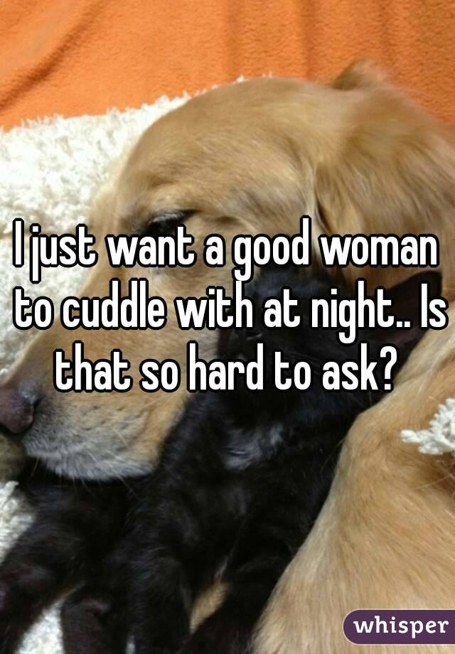 I just want a good woman to cuddle with at night.. Is that so hard to ask?