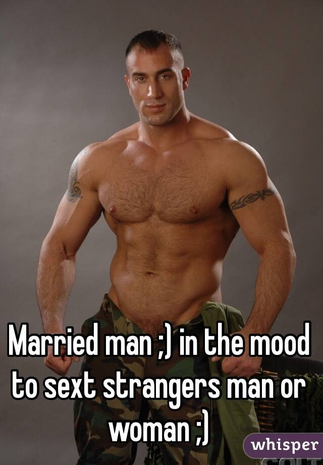Married man ;) in the mood to sext strangers man or woman ;)
