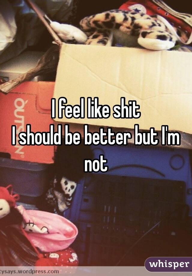 I feel like shit I should be better but I'm not