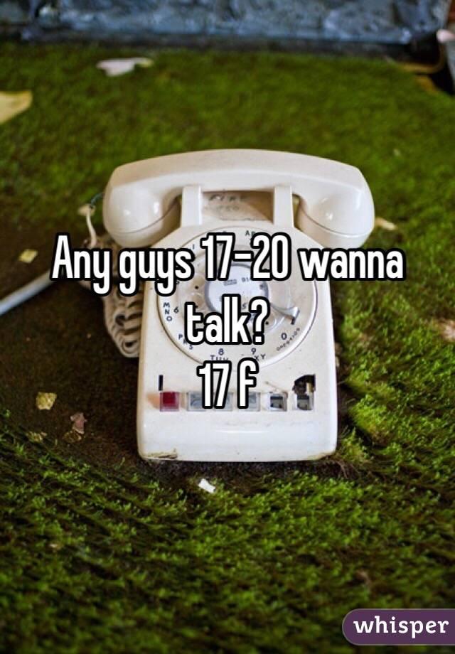 Any guys 17-20 wanna talk? 17 f